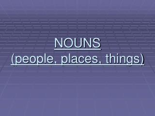NOUNS people, places, things