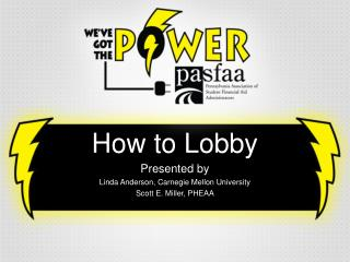 How to Lobby Presented by Linda Anderson, Carnegie Mellon University Scott E. Miller, PHEAA