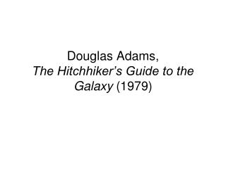 Douglas Adams, The Hitchhiker s Guide to the Galaxy 1979