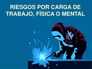 RIESGOS POR CARGA DE  TRABAJO, F SICA O MENTAL