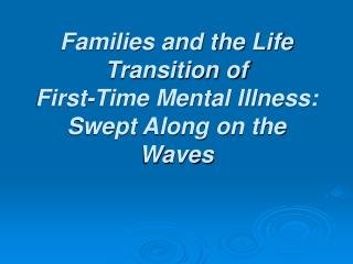 Families and the Life Transition of  First-Time Mental Illness:  Swept Along on the Waves
