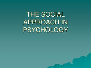 THE SOCIAL APPROACH IN PSYCHOLOGY