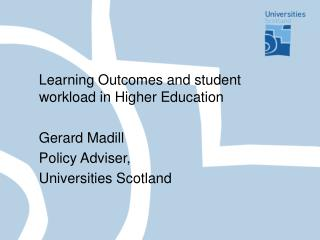 Learning Outcomes and student workload in Higher Education     Gerard Madill    Policy Adviser,    Universities Scotland