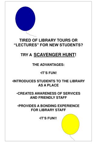 TIRED OF LIBRARY TOURS OR  LECTURES  FOR NEW STUDENTS  TRY A  SCAVENGER HUNT  THE ADVANTAGES:  IT S FUN  INTRODUCES STUD