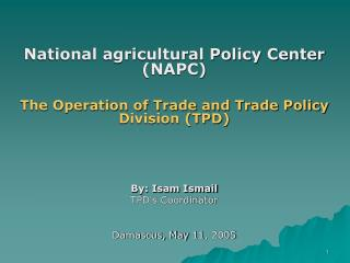 National agricultural Policy Center NAPCThe Operation of Trade and Trade Policy Division TPD By: Isam IsmailTPDs Coordin