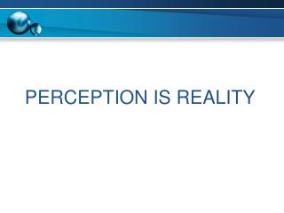 PERCEPTION IS REALITY