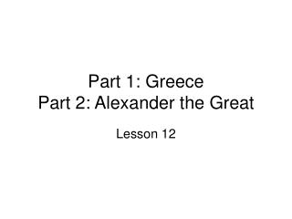 Part 1: Greece Part 2: Alexander the Great