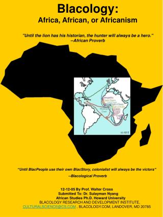 Blacology: Africa, African, or Africanism  Until the lion has his historian, the hunter will always be a hero. --African