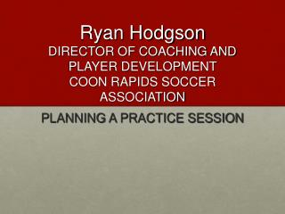 Ryan Hodgson DIRECTOR OF COACHING AND PLAYER DEVELOPMENT  COON RAPIDS SOCCER ASSOCIATION