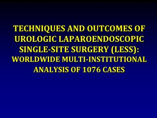 TECHNIQUES AND OUTCOMES OF UROLOGIC LAPAROENDOSCOPIC SINGLE-SITE SURGERY LESS: WORLDWIDE MULTI-INSTITUTIONAL ANALYSIS OF