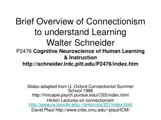 Brief Overview of Connectionism to understand Learning Walter Schneider  P2476 Cognitive Neuroscience of Human Learning