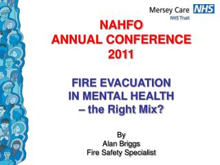 NAHFO  ANNUAL CONFERENCE  2011  FIRE EVACUATION  IN MENTAL HEALTH    the Right Mix  By  Alan Briggs Fire Safety Speciali