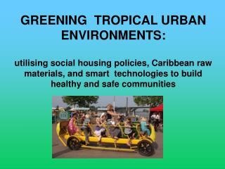 GREENING  TROPICAL URBAN ENVIRONMENTS:  utilising social housing policies, Caribbean raw materials, and smart  technolog