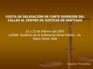 VISITA DE DELEGACI N DE CORTE SUPERIOR DEL CALLAO AL CENTRO DE JUSTICIA DE SANTIAGO   22 y 23 de Febrero del 2007 LUGAR: