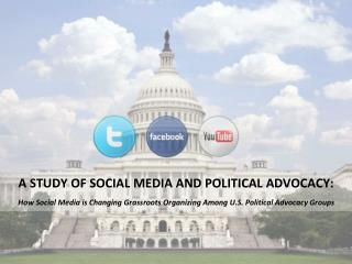 A STUDY OF SOCIAL MEDIA AND POLITICAL ADVOCACY:   How Social Media is Changing Grassroots Organizing Among U.S. Politica