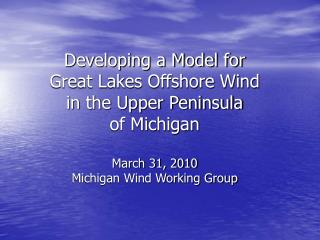 Developing a Model for Great Lakes Offshore Wind in the Upper Peninsula of Michigan  March 31, 2010 Michigan Wind Workin