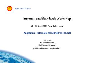 International Standards Workshop  26 - 27 April 2007, New Delhi, India  Adoption of International Standards in Shell  Ne