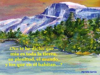 No te he dicho que   m a es toda la tierra,       su plenitud, el mundo,                      y los que en  l habitan