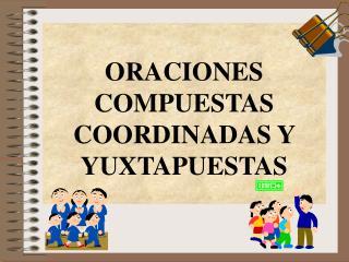 ORACIONES COMPUESTAS COORDINADAS Y YUXTAPUESTAS