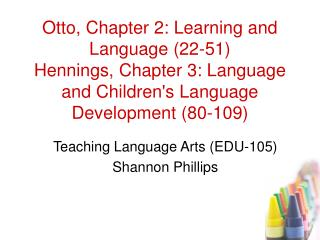 Otto, Chapter 2: Learning and Language 22-51 Hennings, Chapter 3: Language and Childrens Language Development 80-109