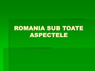 ROMANIA SUB TOATE ASPECTELE