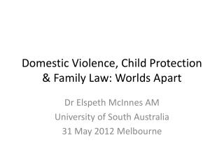 Domestic Violence, Child Protection  Family Law: Worlds Apart