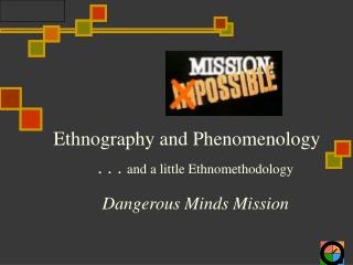Ethnography and Phenomenology  . . . and a little Ethnomethodology  Dangerous Minds Mission