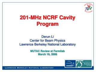 201-MHz NCRF Cavity Program   Derun Li Center for Beam Physics Lawrence Berkeley National Laboratory  MUTAC Review at Fe