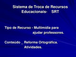 Sistema de Troca de Recursos  Educacionais-    SRT    Tipo de Recurso - Multim dia para                               aj