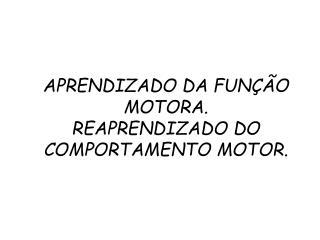 APRENDIZADO DA FUN  O MOTORA. REAPRENDIZADO DO COMPORTAMENTO MOTOR.