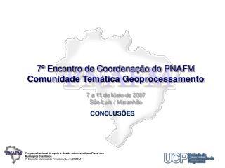 7  Encontro de Coordena  o do PNAFM Comunidade Tem tica Geoprocessamento  7 a 11 de Maio de 2007 S o Lu s