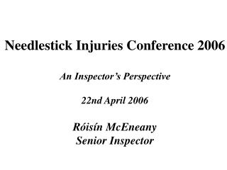 Needlestick Injuries Conference 2006  An Inspector s Perspective   22nd April 2006  R is n McEneany Senior Inspector