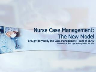 Nurse Case Management:  The New Model
