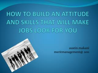 HOW TO BUILD AN ATTITUDE AND SKILLS THAT WILL MAKE JOBS LOOK FOR YOU