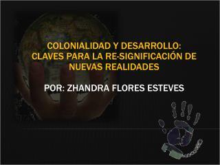 Colonialidad y desarrollo: Claves para la re-significaci n de nuevas realidades  Por: Zhandra Flores Esteves