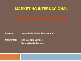 MARKETING INTERNACIONAL    EXPORTACION Y LOGISTICA         Profesor: Justo Rafael De los R os Hermoza.    Integrantes: L