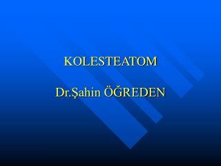KOLESTEATOM   Dr.Sahin  GREDEN
