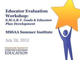 Educator Evaluation Workshop: S.M.A.R.T. Goals  Educator Plan Development  MSSAA Summer Institute