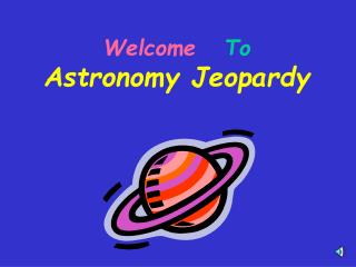Welcome   To   Astronomy Jeopardy