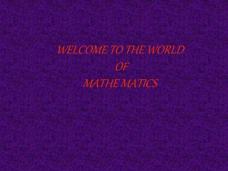 WELCOME TO THE WORLD  OF  MATHE MATICS
