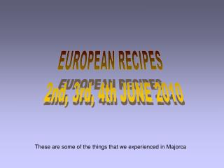 EUROPEAN RECIPES   2nd, 3rd, 4th JUNE 2010