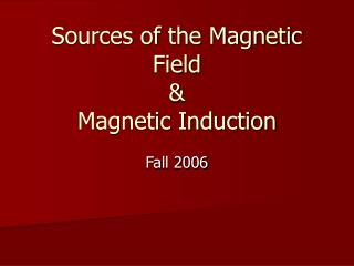 Sources of the Magnetic Field  Magnetic Induction