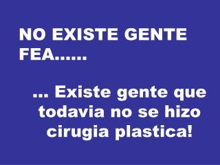 NO EXISTE GENTE FEA......