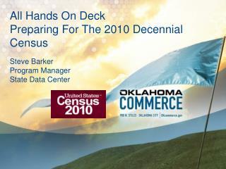 All Hands On Deck  Preparing For The 2010 Decennial Census    Steve Barker  Program Manager  State Data Center