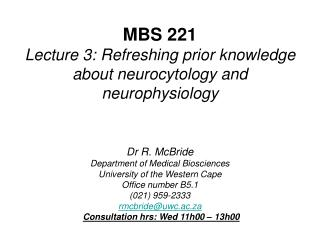 MBS 221 Lecture 3: Refreshing prior knowledge about neurocytology and neurophysiology   Dr R. McBride Department of Medi