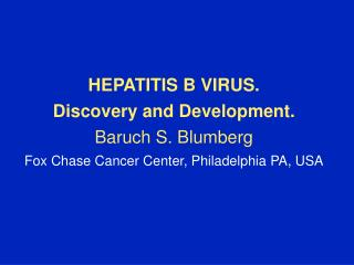 HEPATITIS B VIRUS. Discovery and Development. Baruch S. Blumberg Fox Chase Cancer Center, Philadelphia PA, USA