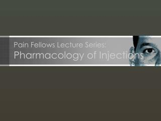 Pain Fellows Lecture Series: Pharmacology of Injections