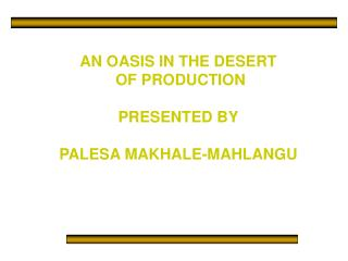 AN OASIS IN THE DESERT  OF PRODUCTION  PRESENTED BY  PALESA MAKHALE-MAHLANGU