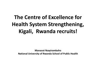 The Centre of Excellence for Health System Strengthening, Kigali,  Rwanda recruits   Manass  Nzayirambaho National Unive