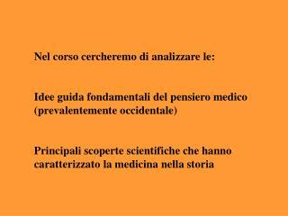 Nel corso cercheremo di analizzare le:    Idee guida fondamentali del pensiero medico prevalentemente occidentale    Pri